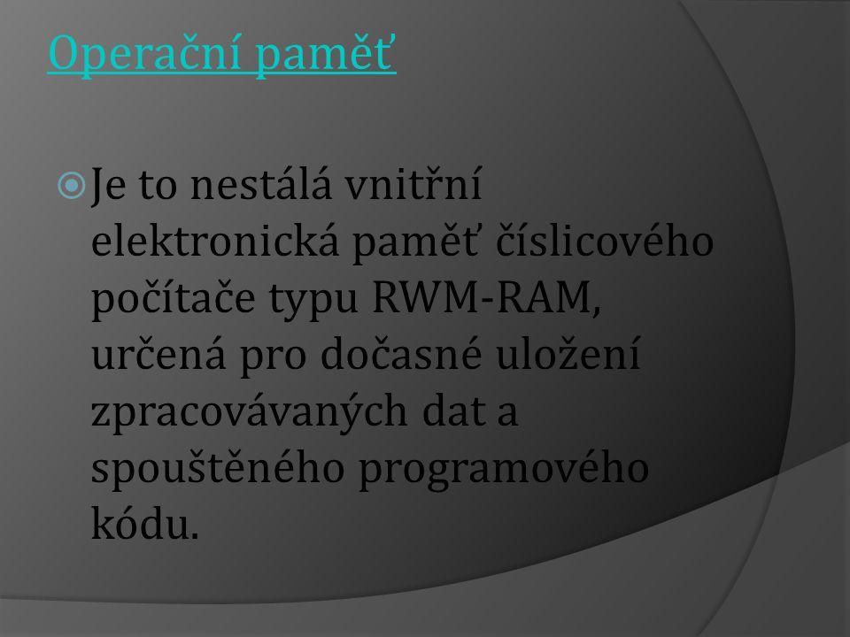 Operační paměť  Je to nestálá vnitřní elektronická paměť číslicového počítače typu RWM-RAM, určená pro dočasné uložení zpracovávaných dat a spouštěného programového kódu.