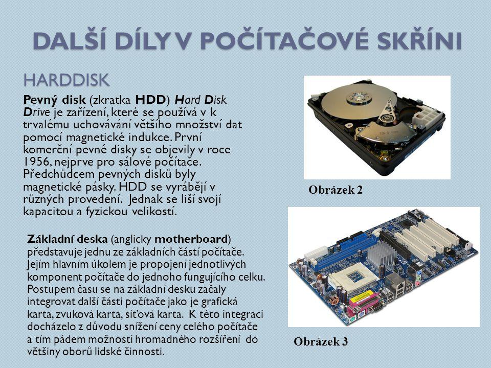 DALŠÍ DÍLY V POČÍTAČOVÉ SKŘÍNI HARDDISK Pevný disk (zkratka HDD) Hard Disk Drive je zařízení, které se používá v k trvalému uchovávání většího množstv