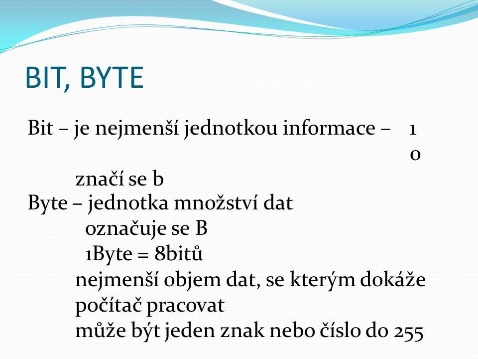 BIT, BYTE Bit – je nejmenší jednotkou informace – 1 0 značí se b Byte – jednotka množství dat označuje se B 1Byte = 8bitů nejmenší objem dat, se který