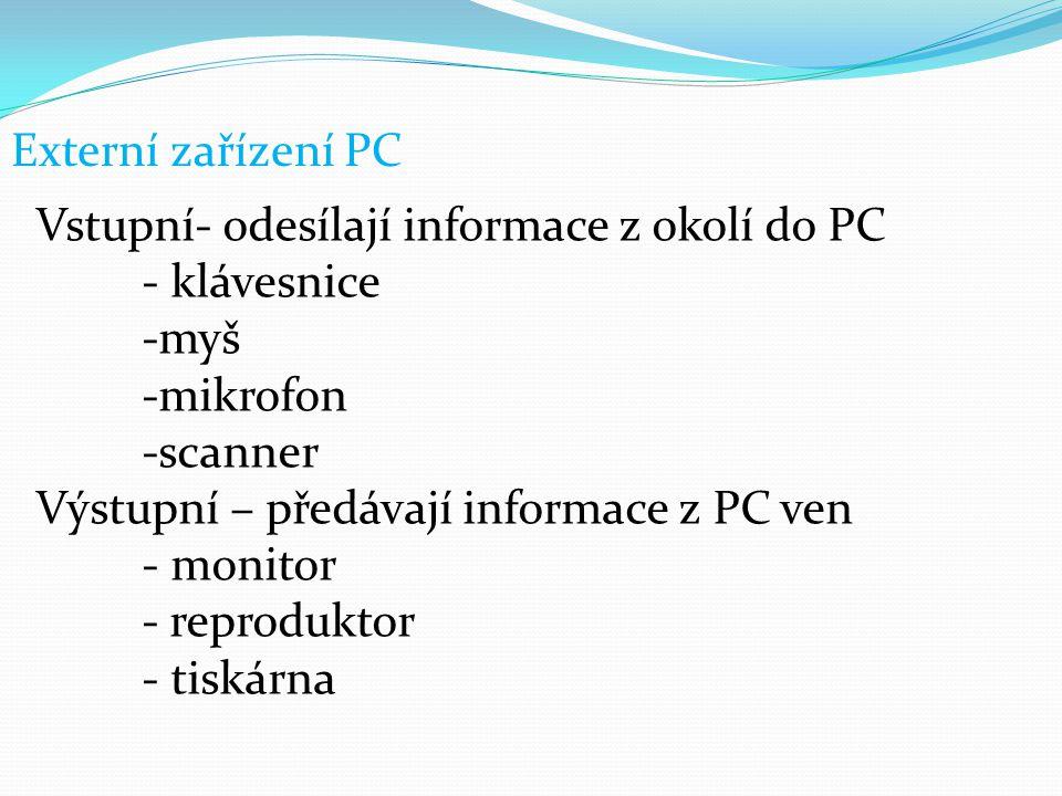 Externí zařízení PC Vstupní- odesílají informace z okolí do PC - klávesnice -myš -mikrofon -scanner Výstupní – předávají informace z PC ven - monitor
