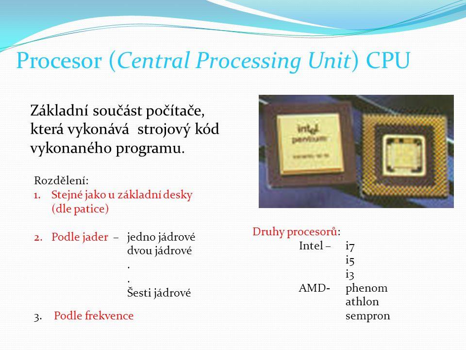 Procesor (Central Processing Unit) CPU Základní součást počítače, která vykonává strojový kód vykonaného programu. Rozdělení: 1.Stejné jako u základní