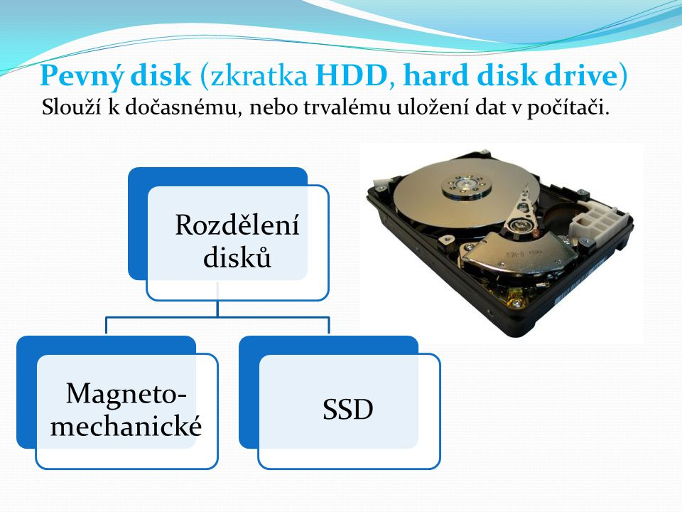 Pevný disk (zkratka HDD, hard disk drive) Slouží k dočasnému, nebo trvalému uložení dat v počítači. Rozdělení disků Magneto- mechanické SSD