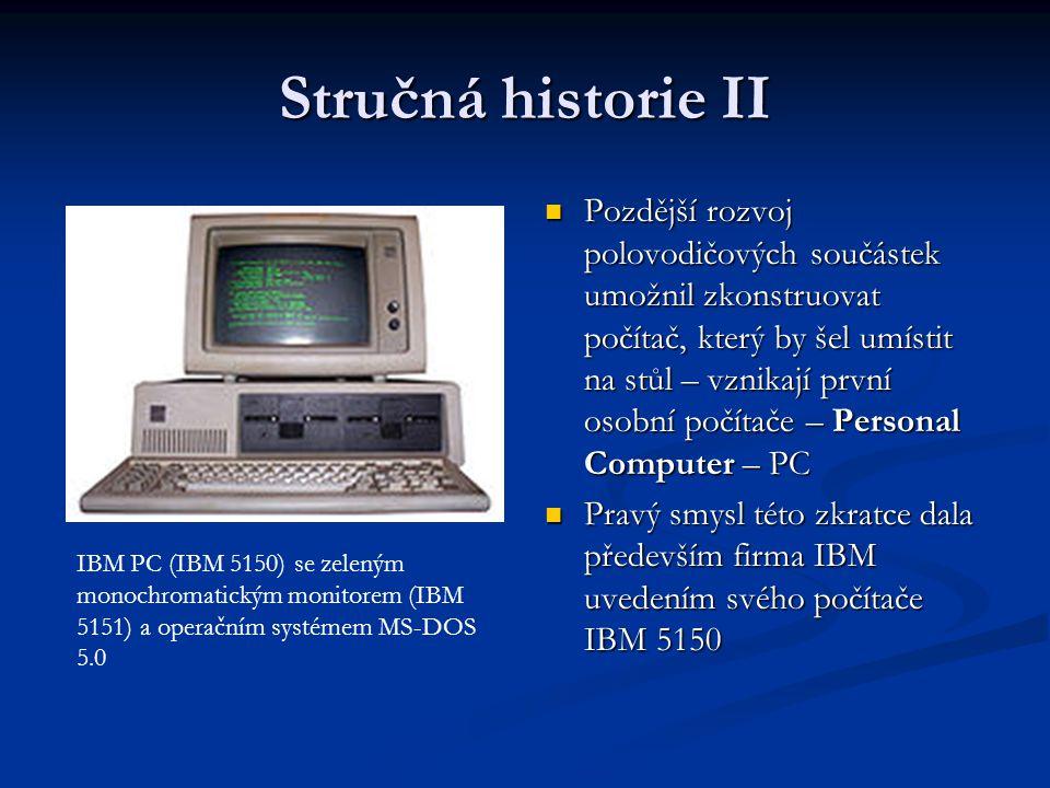 Stručná historie II Pozdější rozvoj polovodičových součástek umožnil zkonstruovat počítač, který by šel umístit na stůl – vznikají první osobní počíta