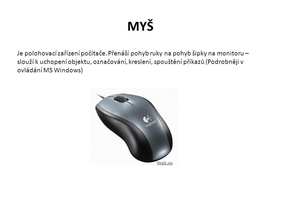 MYŠ Je polohovací zařízení počítače. Přenáší pohyb ruky na pohyb šipky na monitoru – slouží k uchopení objektu, označování, kreslení, spouštění příkaz