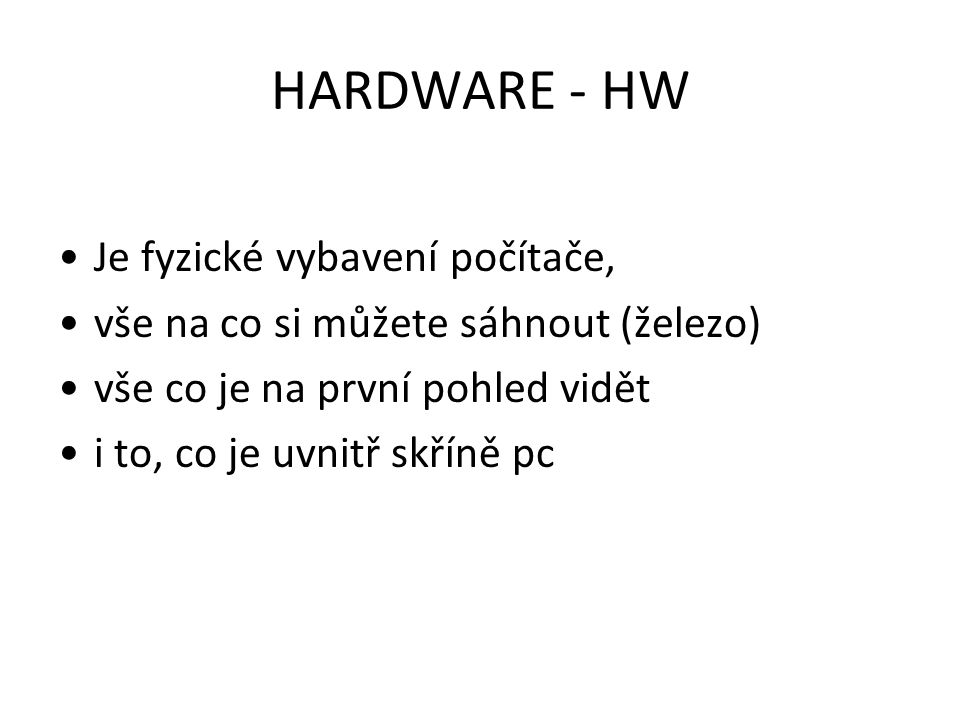 HARDWARE - HW Je fyzické vybavení počítače, vše na co si můžete sáhnout (železo) vše co je na první pohled vidět i to, co je uvnitř skříně pc