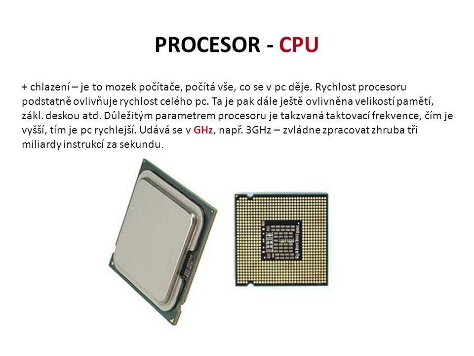 PROCESOR - CPU + chlazení – je to mozek počítače, počítá vše, co se v pc děje. Rychlost procesoru podstatně ovlivňuje rychlost celého pc. Ta je pak dá