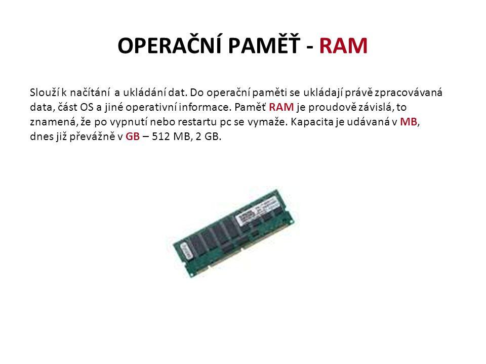 OPERAČNÍ PAMĚŤ - RAM Slouží k načítání a ukládání dat. Do operační paměti se ukládají právě zpracovávaná data, část OS a jiné operativní informace. Pa
