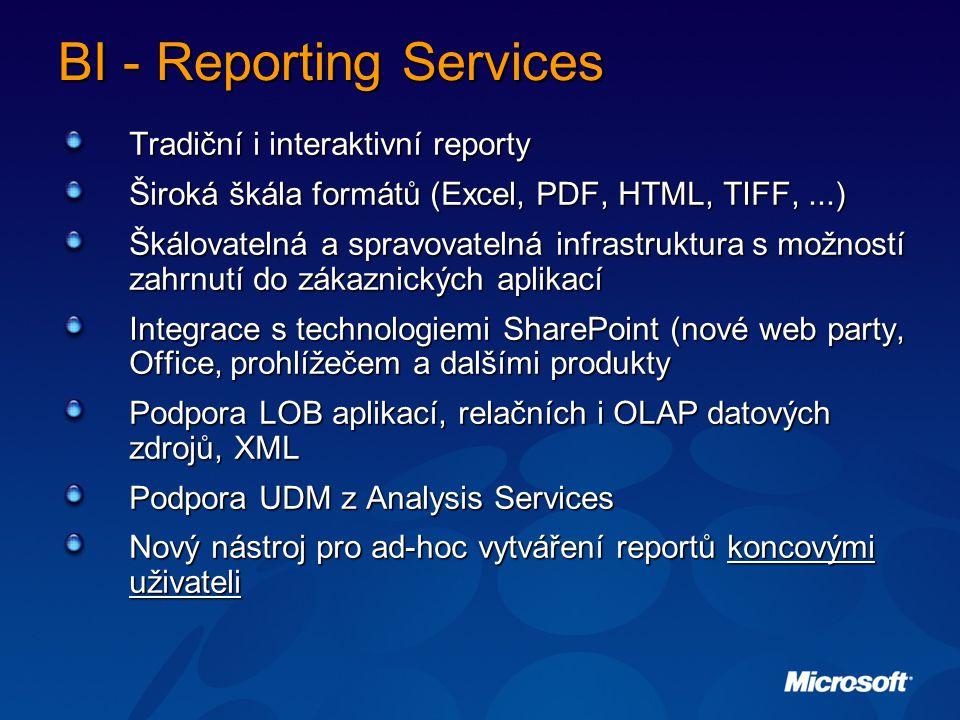 BI - Reporting Services Tradiční i interaktivní reporty Široká škála formátů (Excel, PDF, HTML, TIFF,...) Škálovatelná a spravovatelná infrastruktura s možností zahrnutí do zákaznických aplikací Integrace s technologiemi SharePoint (nové web party, Office, prohlížečem a dalšími produkty Podpora LOB aplikací, relačních i OLAP datových zdrojů, XML Podpora UDM z Analysis Services Nový nástroj pro ad-hoc vytváření reportů koncovými uživateli