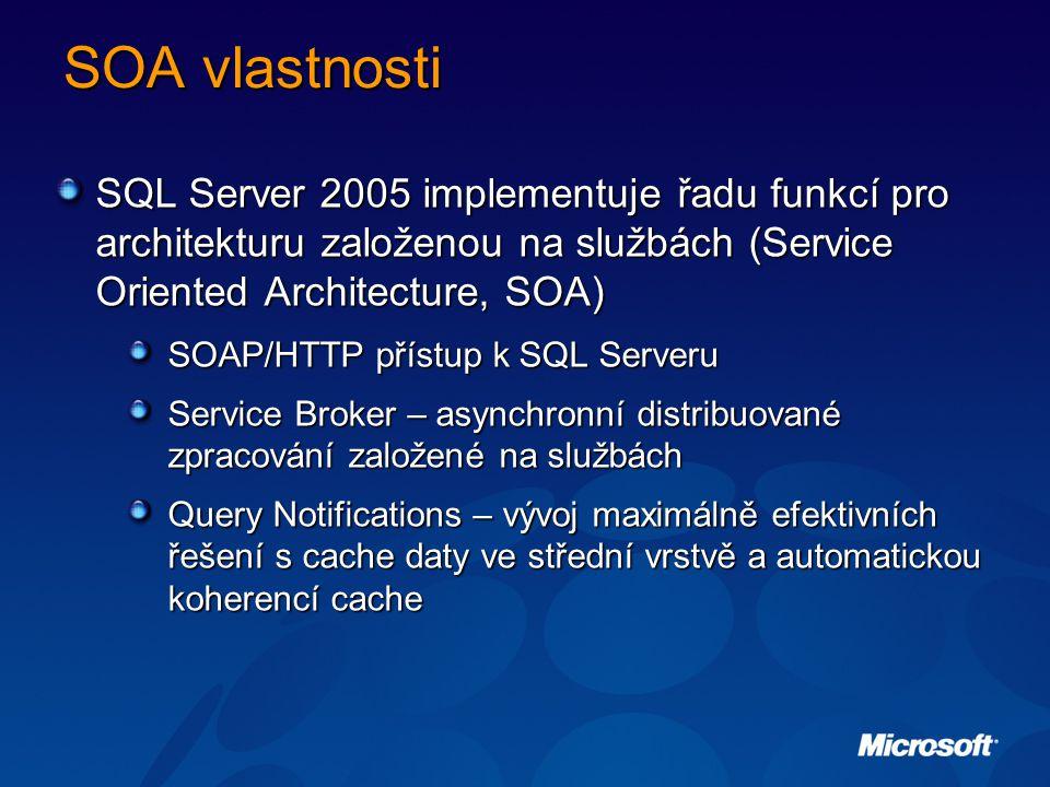 SOA vlastnosti SQL Server 2005 implementuje řadu funkcí pro architekturu založenou na službách (Service Oriented Architecture, SOA) SOAP/HTTP přístup k SQL Serveru Service Broker – asynchronní distribuované zpracování založené na službách Query Notifications – vývoj maximálně efektivních řešení s cache daty ve střední vrstvě a automatickou koherencí cache
