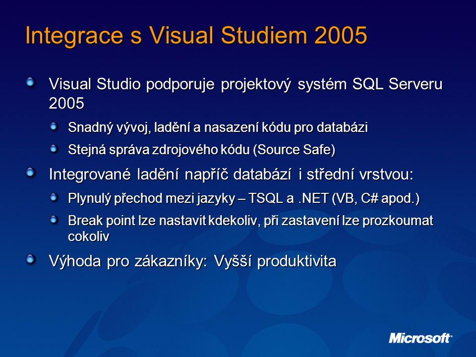 Integrace s Visual Studiem 2005 Visual Studio podporuje projektový systém SQL Serveru 2005 Snadný vývoj, ladění a nasazení kódu pro databázi Stejná správa zdrojového kódu (Source Safe) Integrované ladění napříč databází i střední vrstvou: Plynulý přechod mezi jazyky – TSQL a.NET (VB, C# apod.) Break point lze nastavit kdekoliv, při zastavení lze prozkoumat cokoliv Výhoda pro zákazníky: Vyšší produktivita