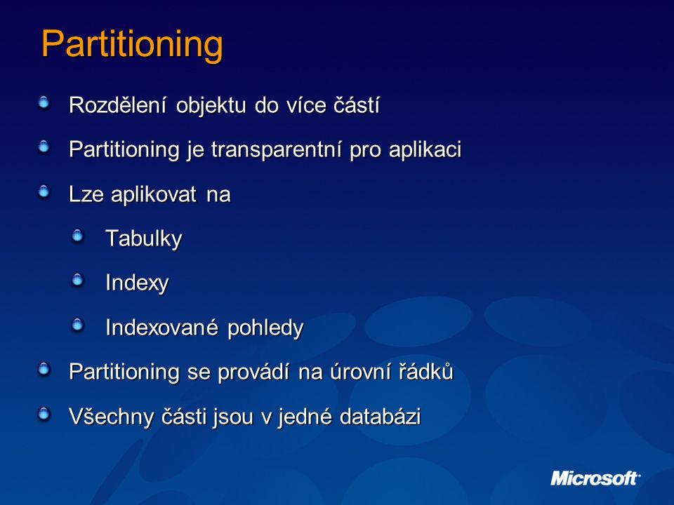 Partitioning Rozdělení objektu do více částí Partitioning je transparentní pro aplikaci Lze aplikovat na Tabulky Indexy Indexované pohledy Partitioning se provádí na úrovní řádků Všechny části jsou v jedné databázi