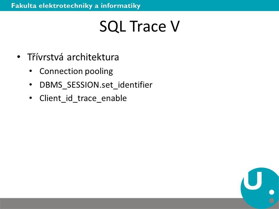 SQL Trace V Třívrstvá architektura Connection pooling DBMS_SESSION.set_identifier Client_id_trace_enable