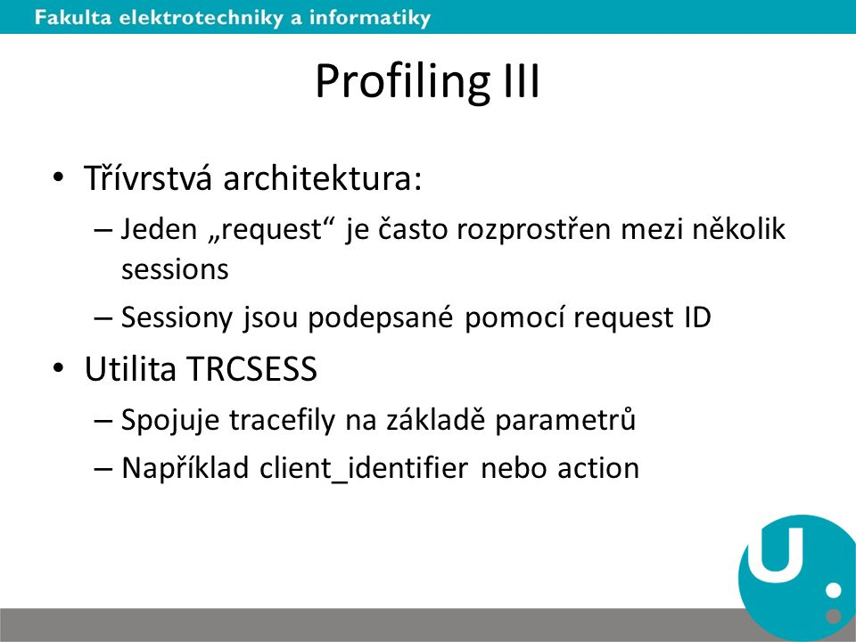 """Profiling III Třívrstvá architektura: – Jeden """"request je často rozprostřen mezi několik sessions – Sessiony jsou podepsané pomocí request ID Utilita TRCSESS – Spojuje tracefily na základě parametrů – Například client_identifier nebo action"""