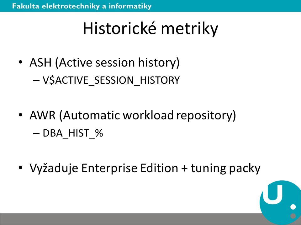 Historické metriky ASH (Active session history) – V$ACTIVE_SESSION_HISTORY AWR (Automatic workload repository) – DBA_HIST_% Vyžaduje Enterprise Edition + tuning packy