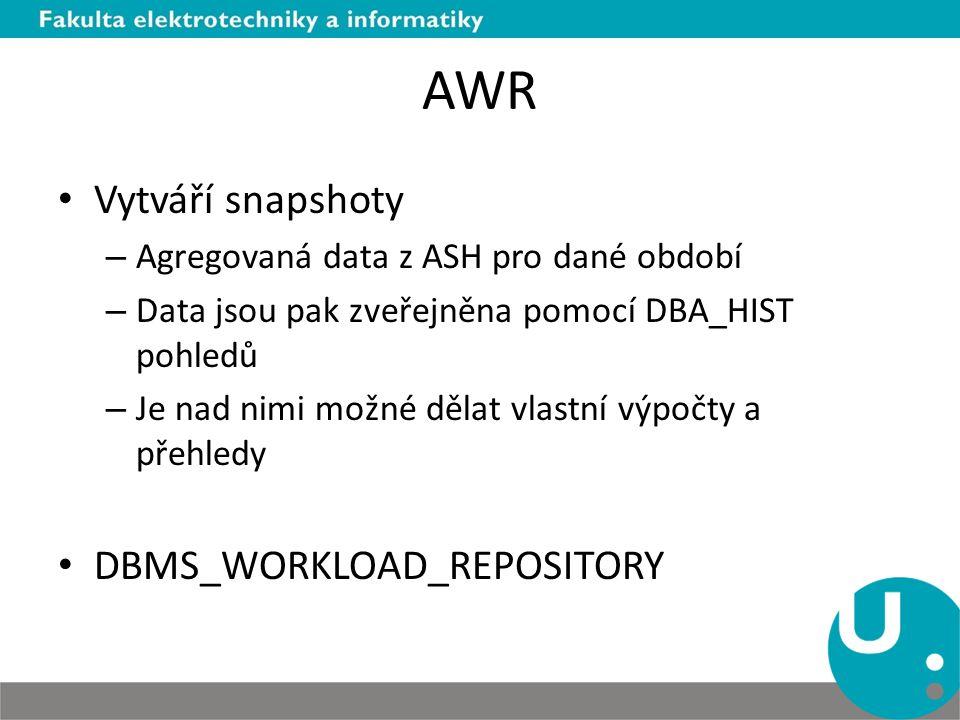 AWR Vytváří snapshoty – Agregovaná data z ASH pro dané období – Data jsou pak zveřejněna pomocí DBA_HIST pohledů – Je nad nimi možné dělat vlastní výpočty a přehledy DBMS_WORKLOAD_REPOSITORY
