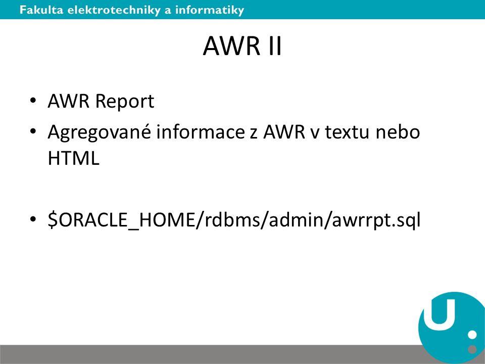 AWR III ADDM – Automatic database diagnostic monitor – Vyhodnocuje data z AWR a vydává doporučení ADDM Report $ORACLE_HOME/rdbms/admin/addmrpt.sql