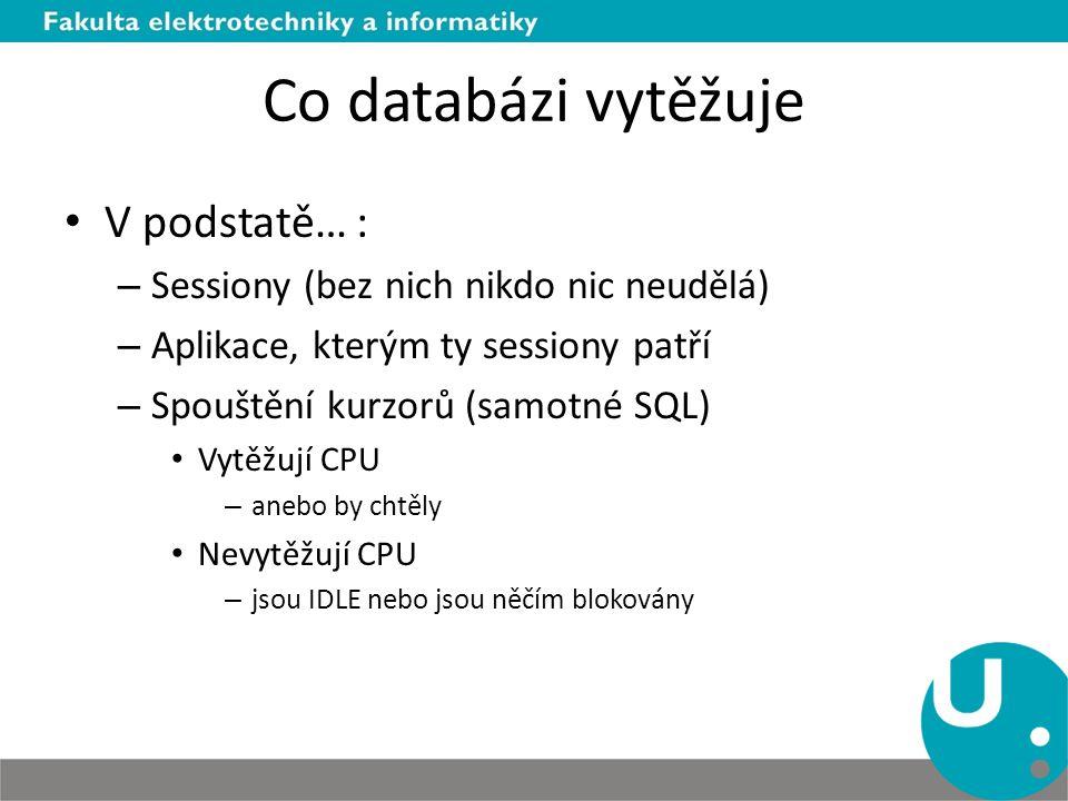 Co databázi vytěžuje V podstatě… : – Sessiony (bez nich nikdo nic neudělá) – Aplikace, kterým ty sessiony patří – Spouštění kurzorů (samotné SQL) Vytěžují CPU – anebo by chtěly Nevytěžují CPU – jsou IDLE nebo jsou něčím blokovány