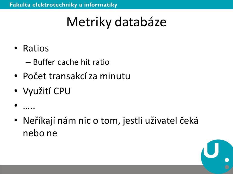 Metriky databáze Ratios – Buffer cache hit ratio Počet transakcí za minutu Využití CPU …..