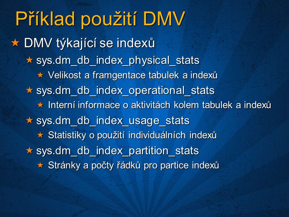 Příklad použití DMV  DMV týkající se indexů  sys.dm_db_index_physical_stats  Velikost a framgentace tabulek a indexů  sys.dm_db_index_operational_stats  Interní informace o aktivitách kolem tabulek a indexů  sys.dm_db_index_usage_stats  Statistiky o použití individuálních indexů  sys.dm_db_index_partition_stats  Stránky a počty řádků pro partice indexů