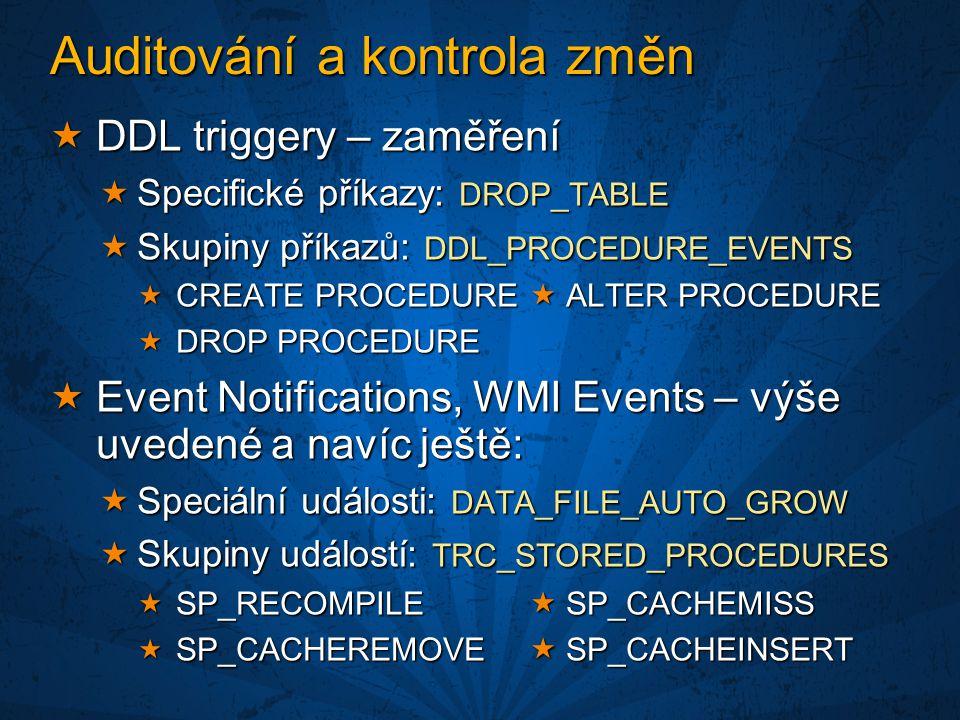 Auditování a kontrola změn  DDL triggery – zaměření  Specifické příkazy: DROP_TABLE  Skupiny příkazů: DDL_PROCEDURE_EVENTS  CREATE PROCEDURE  ALTER PROCEDURE  DROP PROCEDURE  Event Notifications, WMI Events – výše uvedené a navíc ještě:  Speciální události: DATA_FILE_AUTO_GROW  Skupiny událostí: TRC_STORED_PROCEDURES  SP_RECOMPILE  SP_CACHEMISS  SP_CACHEREMOVE  SP_CACHEINSERT
