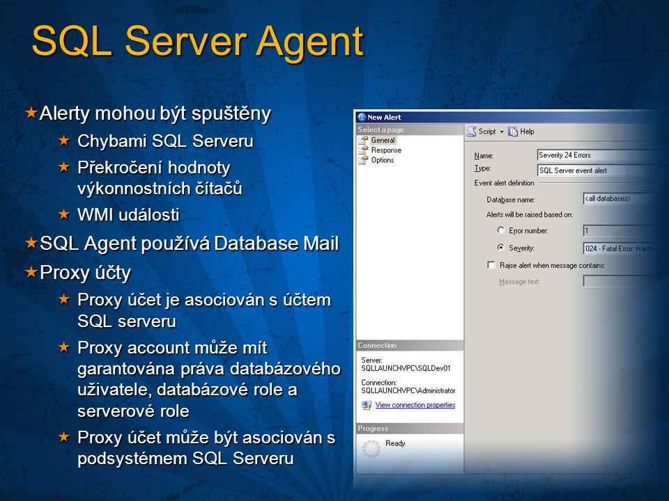 SQL Server Agent  Alerty mohou být spuštěny  Chybami SQL Serveru  Překročení hodnoty výkonnostních čítačů  WMI události  SQL Agent používá Database Mail  Proxy účty  Proxy účet je asociován s účtem SQL serveru  Proxy account může mít garantována práva databázového uživatele, databázové role a serverové role  Proxy účet může být asociován s podsystémem SQL Serveru