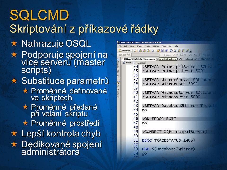 SQLCMD Skriptování z příkazové řádky  Nahrazuje OSQL  Podporuje spojení na více serverů (master scripts)  Substituce parametrů  Proměnné definované ve skriptech  Proměnné předané při volání skriptu  Proměnné prostředí  Lepší kontrola chyb  Dedikované spojení administrátora