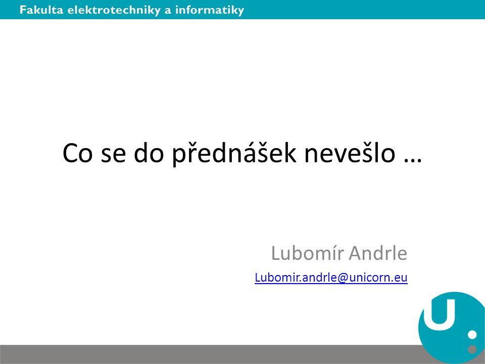 Co se do přednášek nevešlo … Lubomír Andrle Lubomir.andrle@unicorn.eu