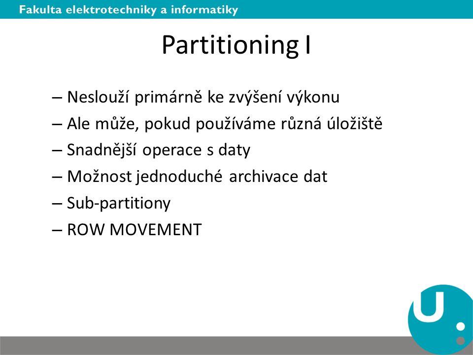 Partitioning I – Neslouží primárně ke zvýšení výkonu – Ale může, pokud používáme různá úložiště – Snadnější operace s daty – Možnost jednoduché archivace dat – Sub-partitiony – ROW MOVEMENT