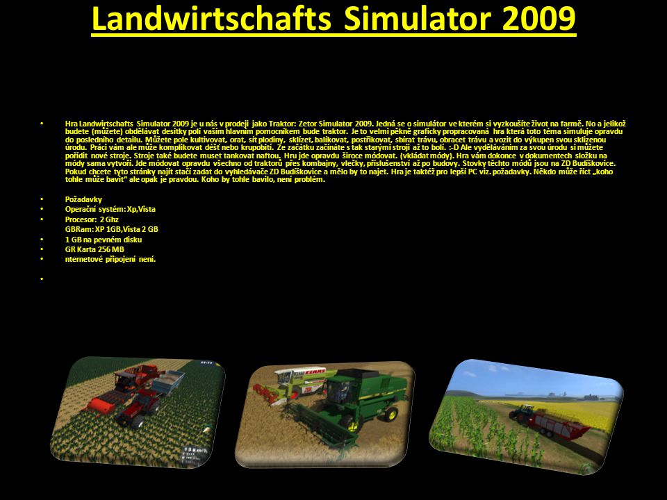 Landwirtschafts Simulator 2009 Hra Landwirtschafts Simulator 2009 je u nás v prodeji jako Traktor: Zetor Simulator 2009.