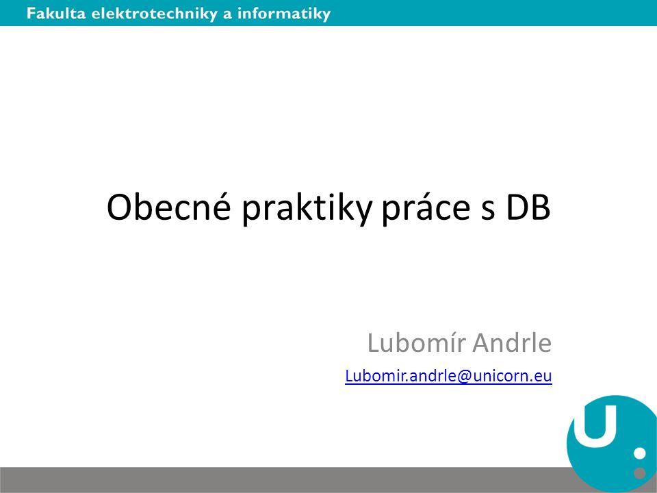 Obecné praktiky práce s DB Lubomír Andrle Lubomir.andrle@unicorn.eu