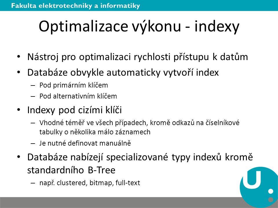 Optimalizace výkonu - indexy Nástroj pro optimalizaci rychlosti přístupu k datům Databáze obvykle automaticky vytvoří index – Pod primárním klíčem – Pod alternativním klíčem Indexy pod cizími klíči – Vhodné téměř ve všech případech, kromě odkazů na číselníkové tabulky o několika málo záznamech – Je nutné definovat manuálně Databáze nabízejí specializované typy indexů kromě standardního B-Tree – např.
