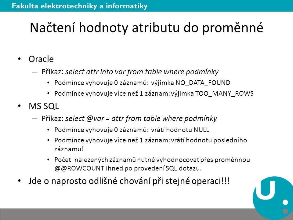 Načtení hodnoty atributu do proměnné Oracle – Příkaz: select attr into var from table where podmínky Podmínce vyhovuje 0 záznamů: výjimka NO_DATA_FOUND Podmínce vyhovuje více než 1 záznam: výjimka TOO_MANY_ROWS MS SQL – Příkaz: select @var = attr from table where podmínky Podmínce vyhovuje 0 záznamů: vrátí hodnotu NULL Podmínce vyhovuje více než 1 záznam: vrátí hodnotu posledního záznamu.