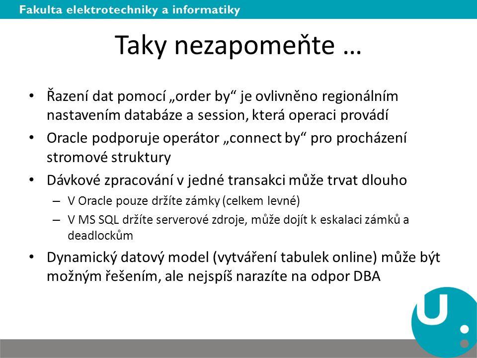 """Taky nezapomeňte … Řazení dat pomocí """"order by je ovlivněno regionálním nastavením databáze a session, která operaci provádí Oracle podporuje operátor """"connect by pro procházení stromové struktury Dávkové zpracování v jedné transakci může trvat dlouho – V Oracle pouze držíte zámky (celkem levné) – V MS SQL držíte serverové zdroje, může dojít k eskalaci zámků a deadlockům Dynamický datový model (vytváření tabulek online) může být možným řešením, ale nejspíš narazíte na odpor DBA"""