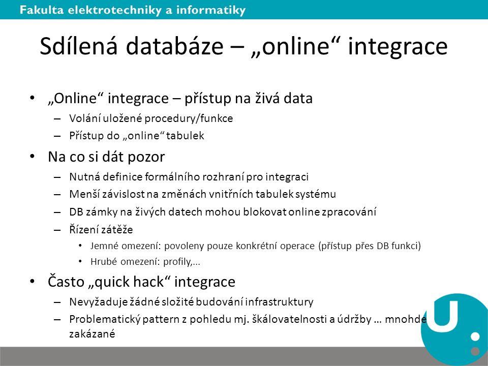"""Sdílená databáze – """"online integrace """"Online integrace – přístup na živá data – Volání uložené procedury/funkce – Přístup do """"online tabulek Na co si dát pozor – Nutná definice formálního rozhraní pro integraci – Menší závislost na změnách vnitřních tabulek systému – DB zámky na živých datech mohou blokovat online zpracování – Řízení zátěže Jemné omezení: povoleny pouze konkrétní operace (přístup přes DB funkci) Hrubé omezení: profily,..."""
