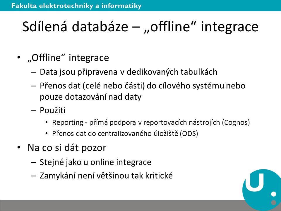 """Sdílená databáze – """"offline integrace """"Offline integrace – Data jsou připravena v dedikovaných tabulkách – Přenos dat (celé nebo části) do cílového systému nebo pouze dotazování nad daty – Použití Reporting - přímá podpora v reportovacích nástrojích (Cognos) Přenos dat do centralizovaného úložiště (ODS) Na co si dát pozor – Stejné jako u online integrace – Zamykání není většinou tak kritické"""