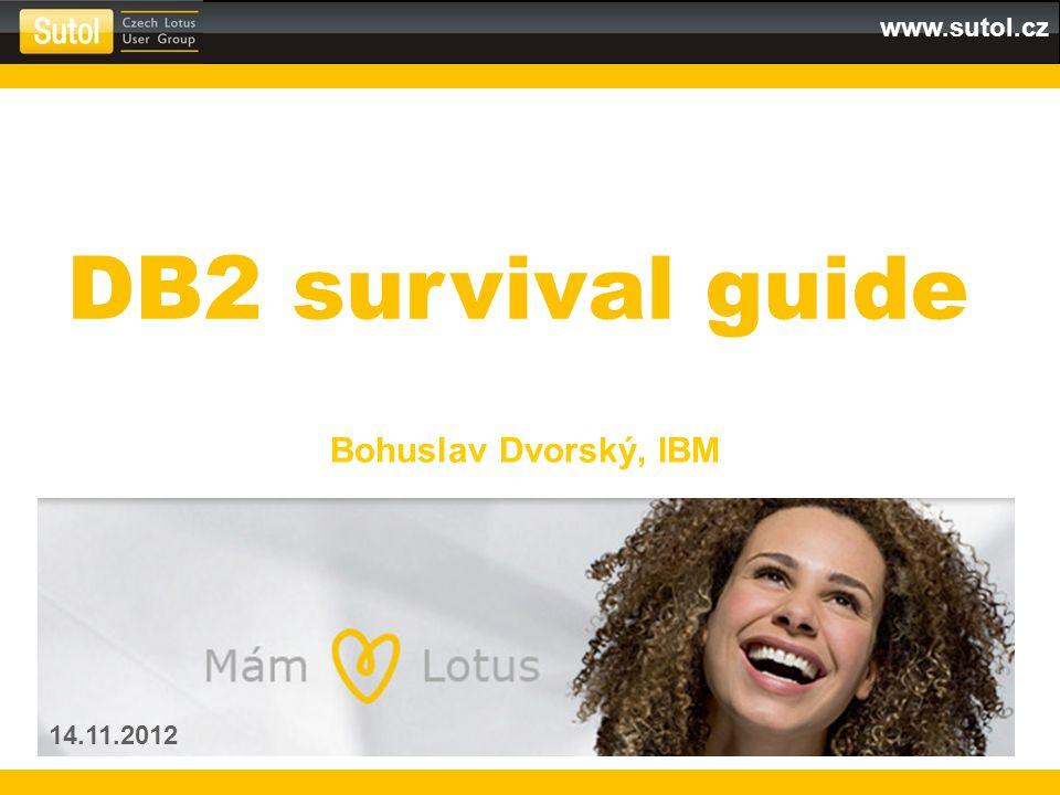 www.sutol.cz Bohuslav Dvorský, IBM 14.11.2012 DB2 survival guide