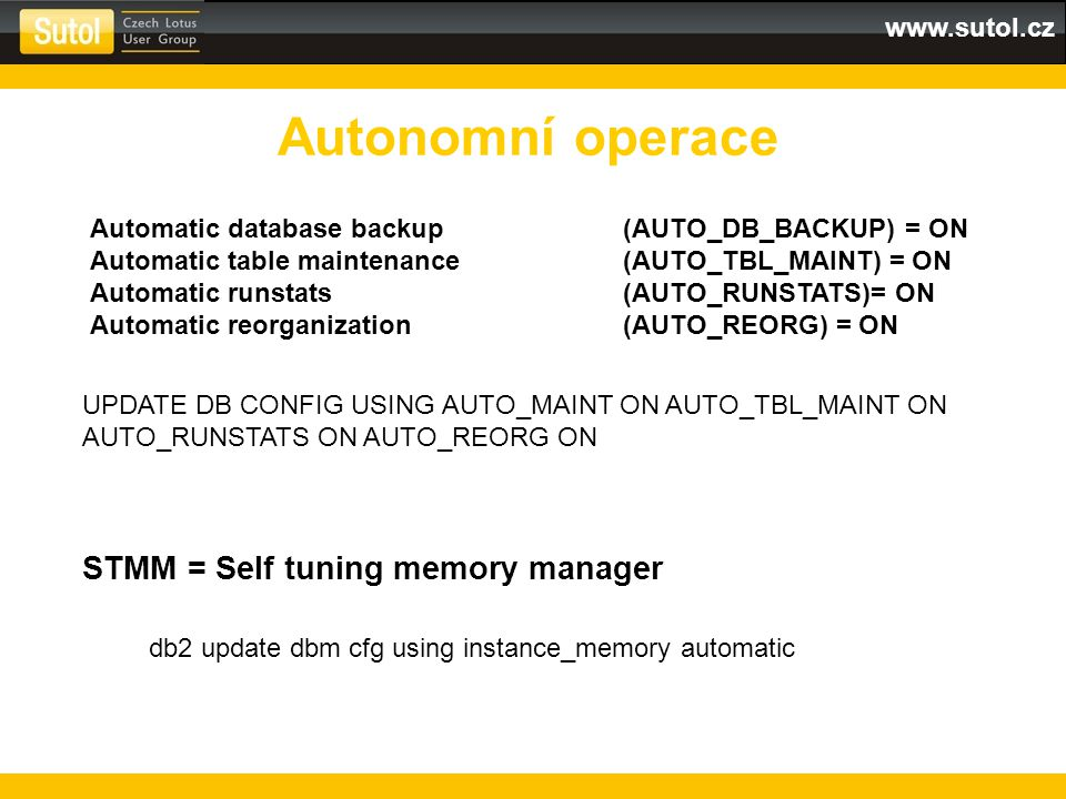 www.sutol.cz Autonomní operace Automatic database backup (AUTO_DB_BACKUP) = ON Automatic table maintenance (AUTO_TBL_MAINT) = ON Automatic runstats (A