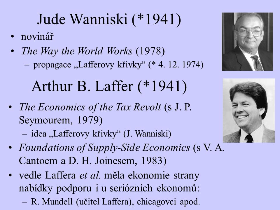 "Arthur B. Laffer (*1941) The Economics of the Tax Revolt (s J. P. Seymourem, 1979) –idea ""Lafferovy křivky"" (J. Wanniski) Foundations of Supply-Side E"