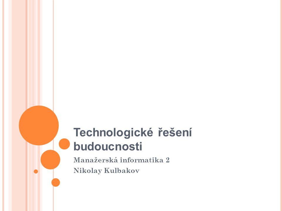 Technologické řešení budoucnosti Manažerská informatika 2 Nikolay Kulbakov