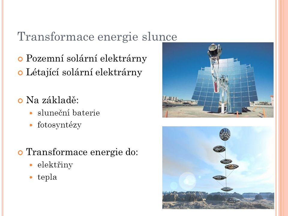 Transformace energie slunce Pozemní solární elektrárny Létající solární elektrárny Na základě: sluneční baterie fotosyntézy Transformace energie do: elektřiny tepla