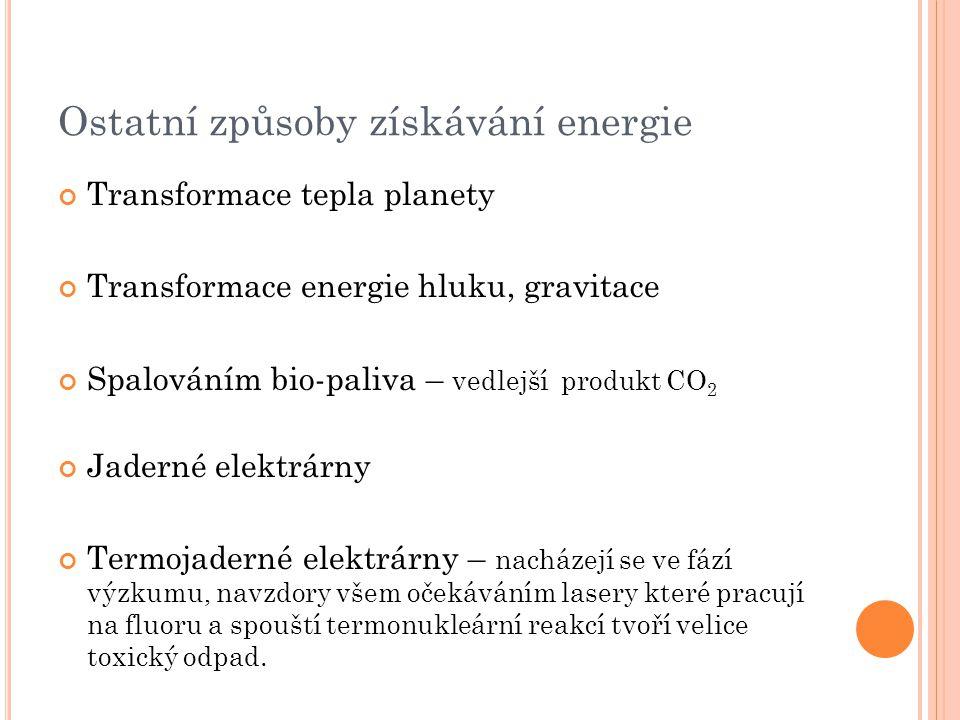 Ostatní způsoby získávání energie Transformace tepla planety Transformace energie hluku, gravitace Spalováním bio-paliva – vedlejší produkt CO 2 Jader