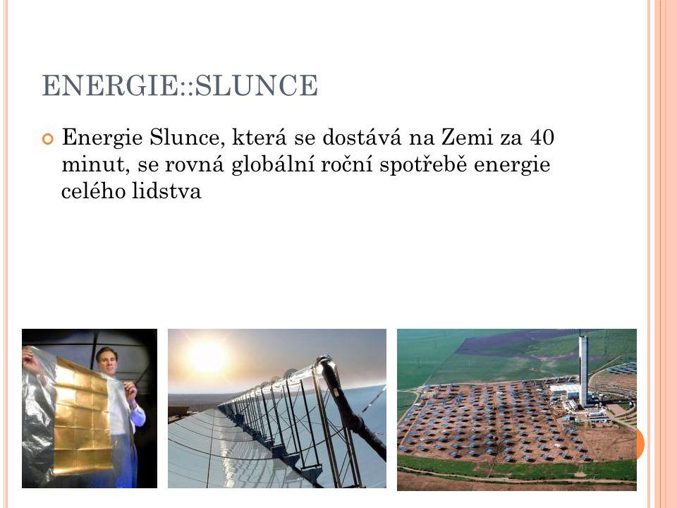 ENERGIE::SLUNCE Energie Slunce, která se dostává na Zemi za 40 minut, se rovná globální roční spotřebě energie celého lidstva