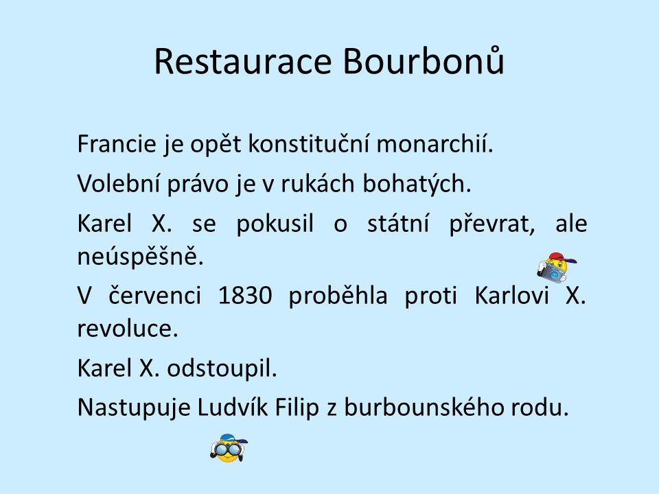 Restaurace Bourbonů Francie je opět konstituční monarchií. Volební právo je v rukách bohatých. Karel X. se pokusil o státní převrat, ale neúspěšně. V