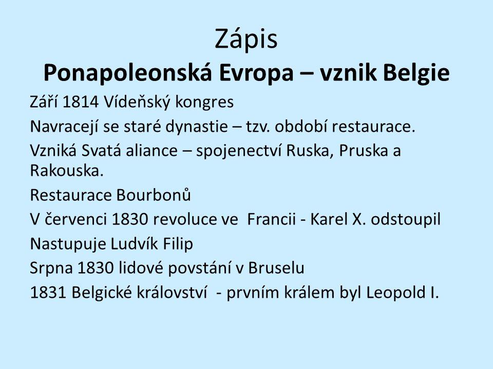 Zápis Ponapoleonská Evropa – vznik Belgie Září 1814 Vídeňský kongres Navracejí se staré dynastie – tzv. období restaurace. Vzniká Svatá aliance – spoj