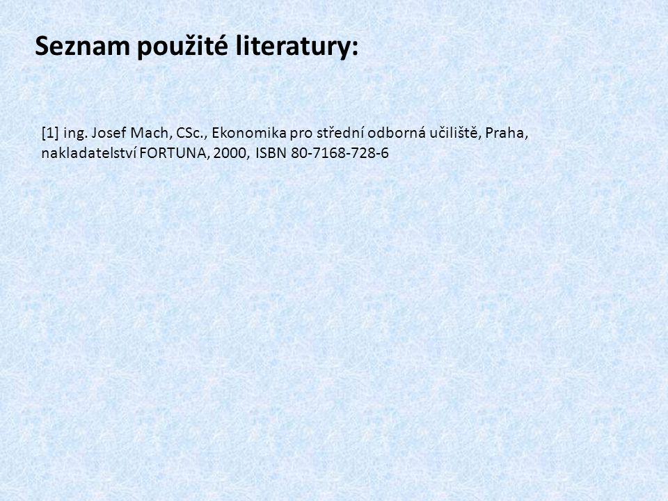 Seznam použité literatury: [1] ing. Josef Mach, CSc., Ekonomika pro střední odborná učiliště, Praha, nakladatelství FORTUNA, 2000, ISBN 80-7168-728-6