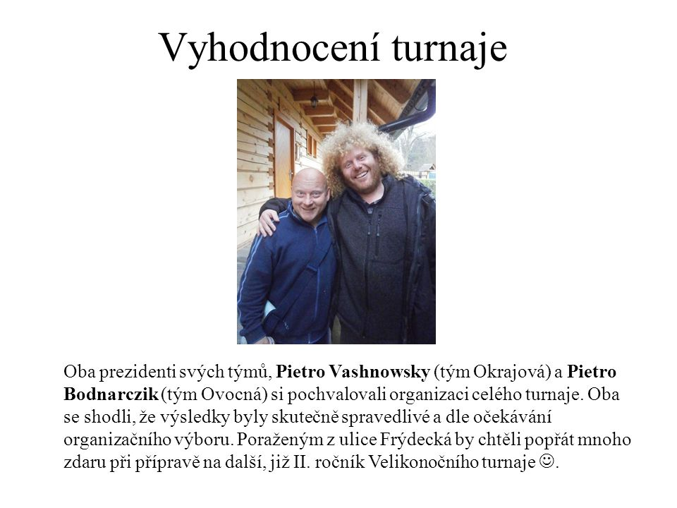Vyhodnocení turnaje Oba prezidenti svých týmů, Pietro Vashnowsky (tým Okrajová) a Pietro Bodnarczik (tým Ovocná) si pochvalovali organizaci celého turnaje.