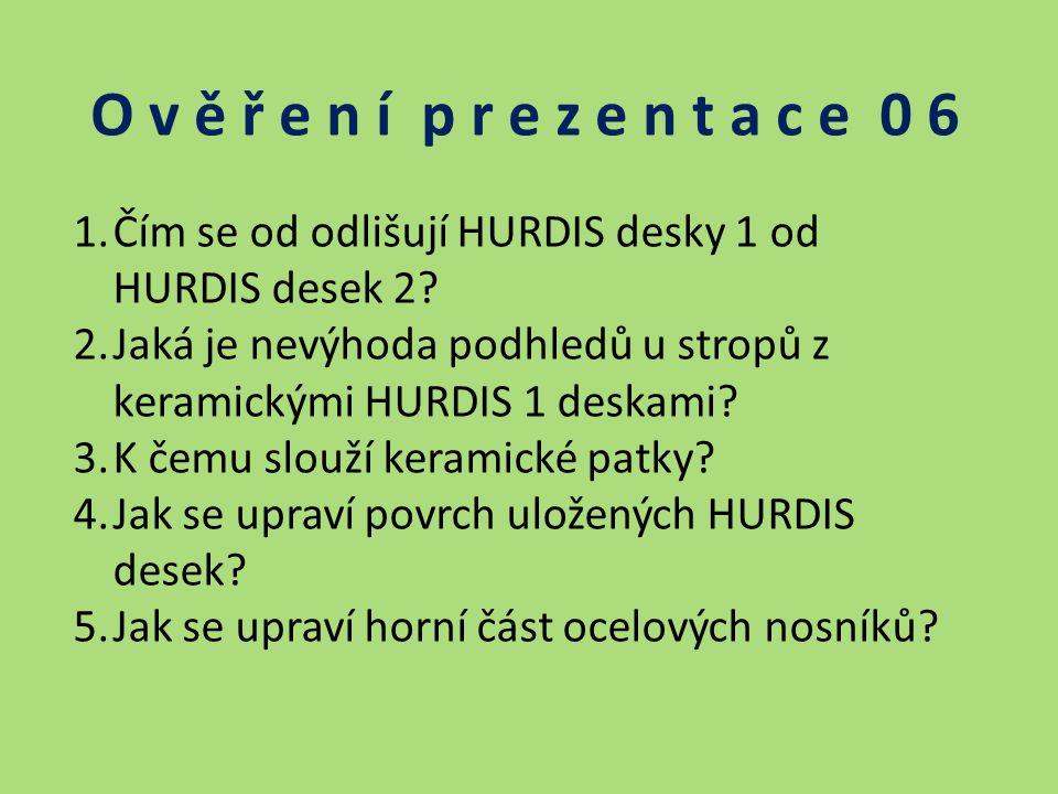 O v ě ř e n í p r e z e n t a c e 0 6 1.Čím se od odlišují HURDIS desky 1 od HURDIS desek 2? 2.Jaká je nevýhoda podhledů u stropů z keramickými HURDIS
