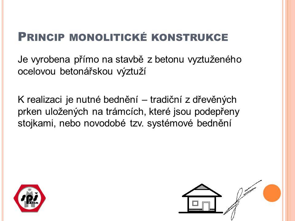 P RINCIP MONOLITICKÉ KONSTRUKCE Je vyrobena přímo na stavbě z betonu vyztuženého ocelovou betonářskou výztuží K realizaci je nutné bednění – tradiční