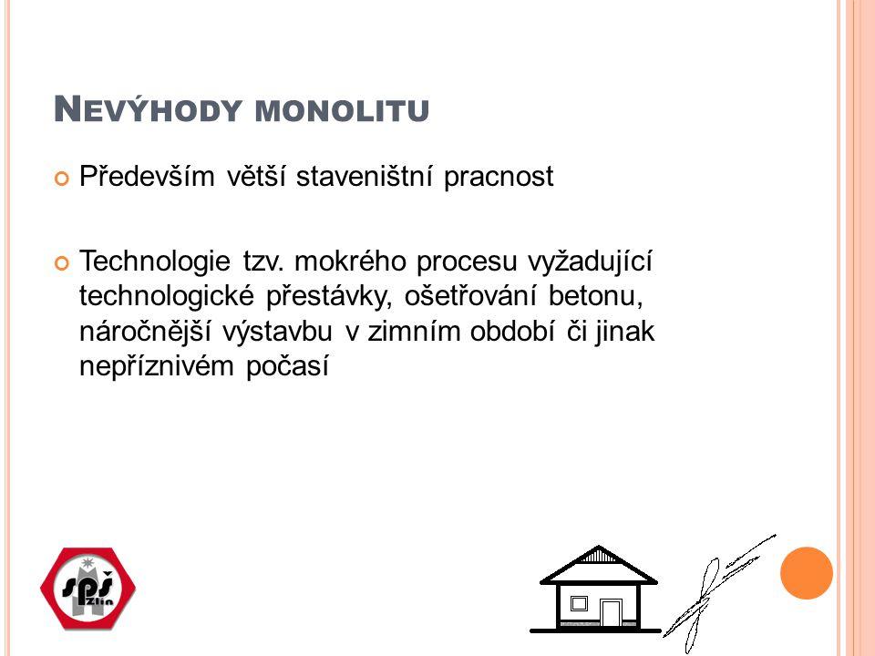 N EVÝHODY MONOLITU Především větší staveništní pracnost Technologie tzv. mokrého procesu vyžadující technologické přestávky, ošetřování betonu, náročn