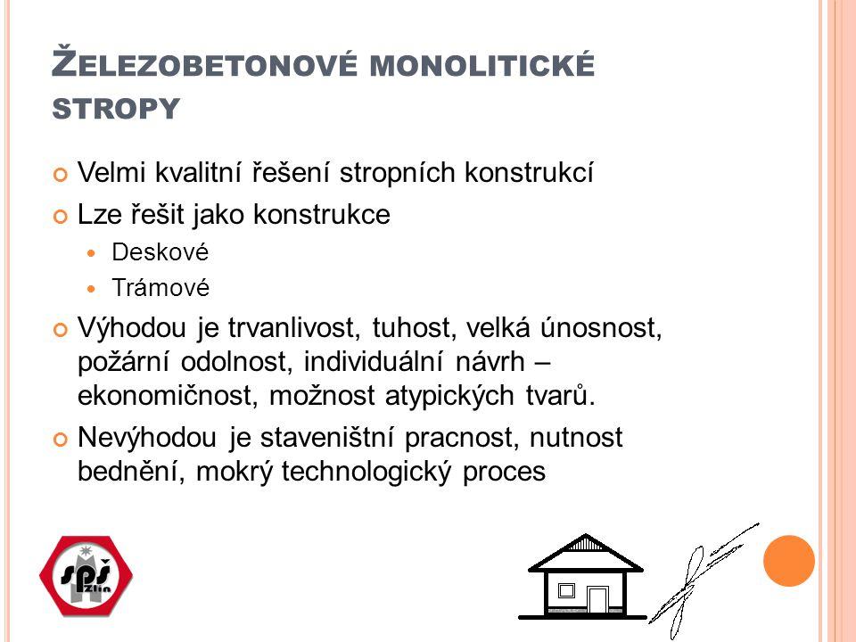 Ž ELEZOBETONOVÉ MONOLITICKÉ STROPY Velmi kvalitní řešení stropních konstrukcí Lze řešit jako konstrukce Deskové Trámové Výhodou je trvanlivost, tuhost